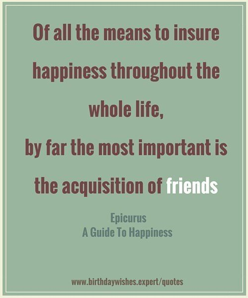Of all the means to insure happiness throughout the whole life, by far the most important is the acquisition of fiends. Epicurus, A Guide to Happiness