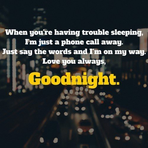 When you're having trouble sleeping, I'm just a phone call away. Just say the words and I'm on my way. Love you always, goodnight.