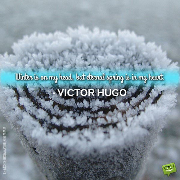 Winter is on my head, but eternal spring is in my heart. Victor Hugo