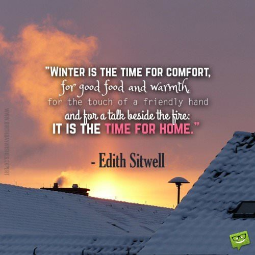Winter is the time for comfort, for good food and warmth, for the touch of a friendly hand and for a talk beside the fire: it is the time for home. Edith Sitwell
