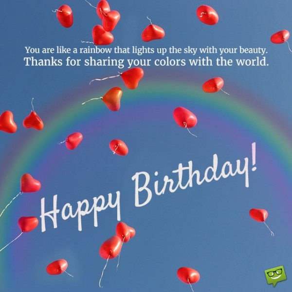 You are like a rainbow that lights up the sky with your beauty. Thanks for sharing your colors with the world. Happy birthday.