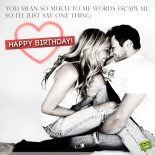 You mean so much to me words escape me, so I'll just say one thing: happy birthday!