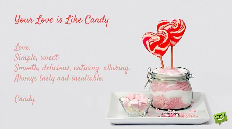 Your love is like candy. Love. Simple, sweet, smooth, delicious, enticing, alluring, always tasty and insatiable. Candy.