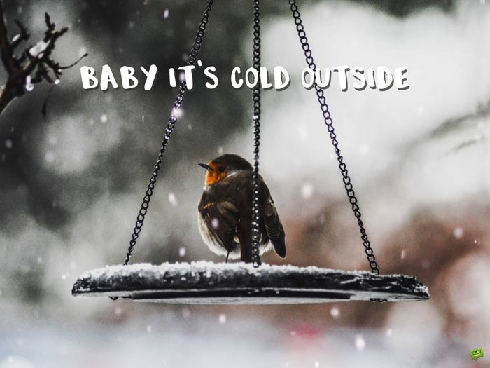 Baby, it's cold outside.