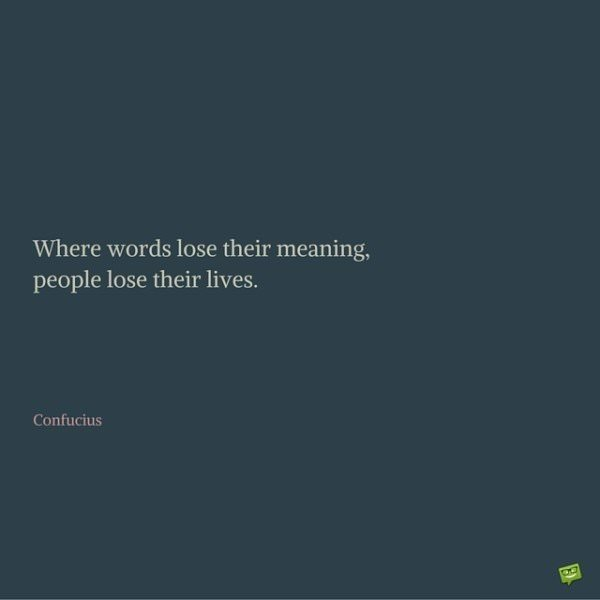 Where words lose their meaning, people lose their lives. Confucius.