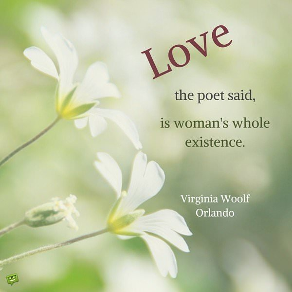 Love, the poet said, is woman's whole existence. Virginia Woolf