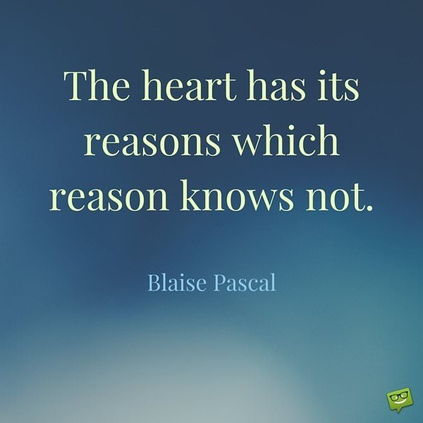 The heart has its reasons which reason knows not. Blaise Pascal