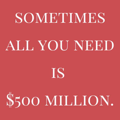 Sometimes all you need is $500 million.