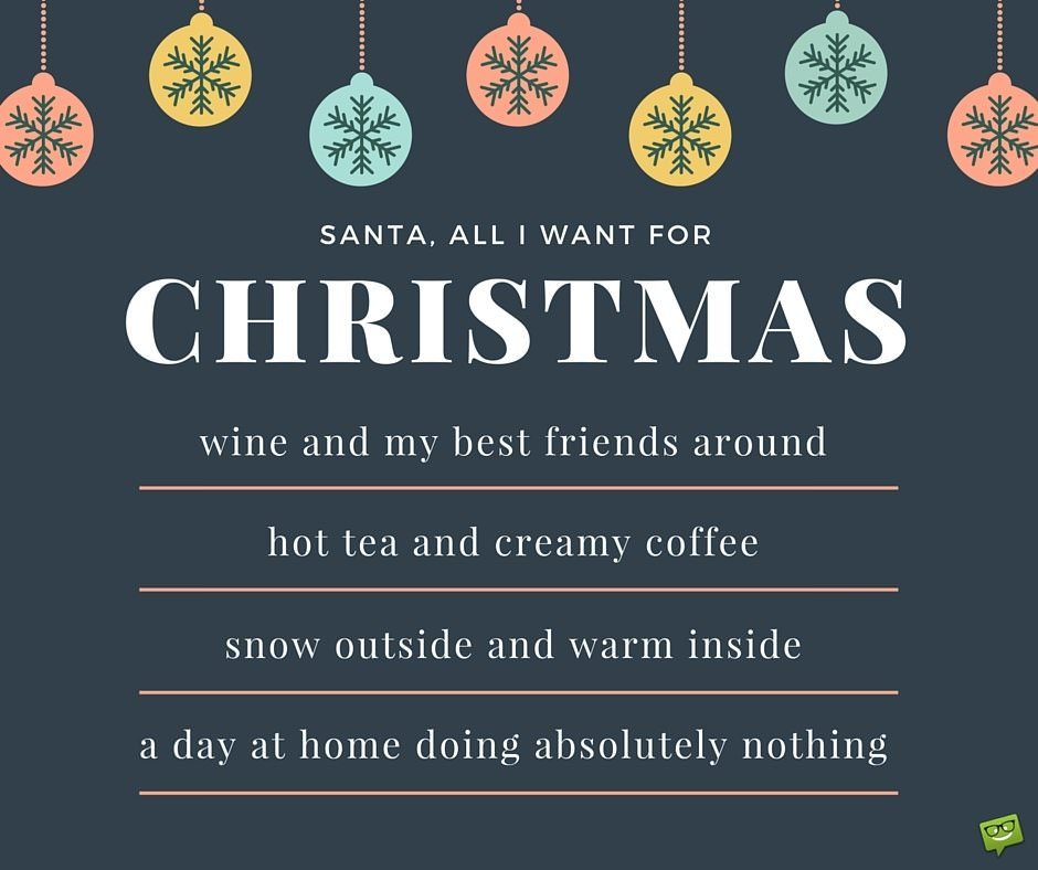 Santa, all I want for Christmas is: wine and my best friends around. Hot tea and creamy coffee. Snow outside and warm inside. A day at home doing absolutely nothing.