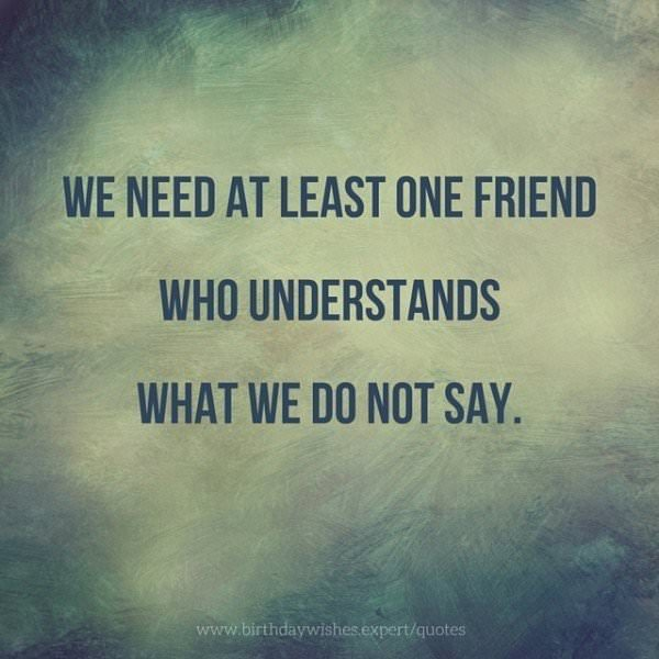 We need at least one friend who understands what we don not say.
