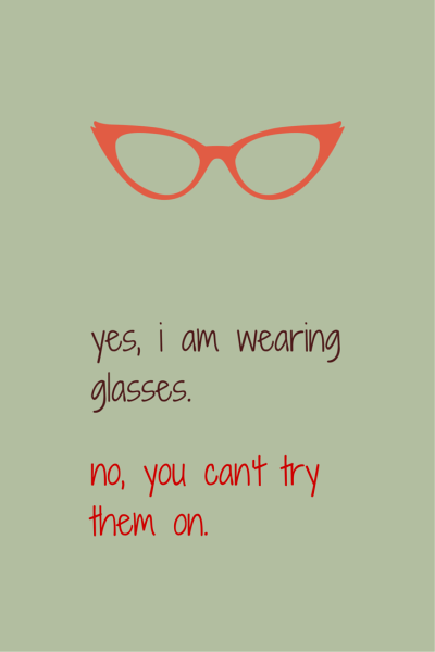 Yes, I am wearing glasses. No, you can't try them on.