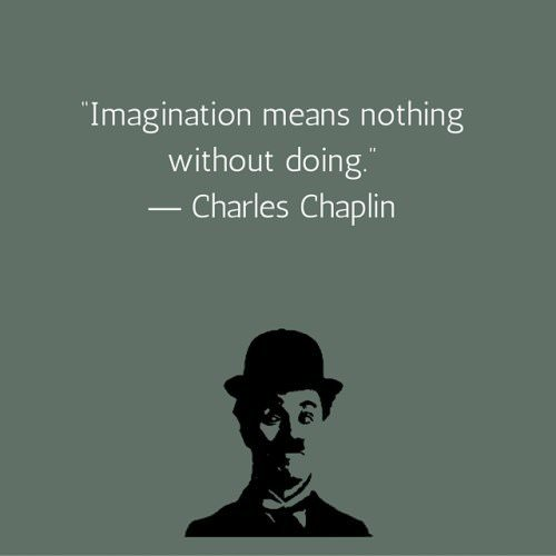 Imagination means nothing without doing. Charlie Chaplin