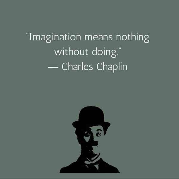 Imagination means nothing without doing. Charles Chaplin