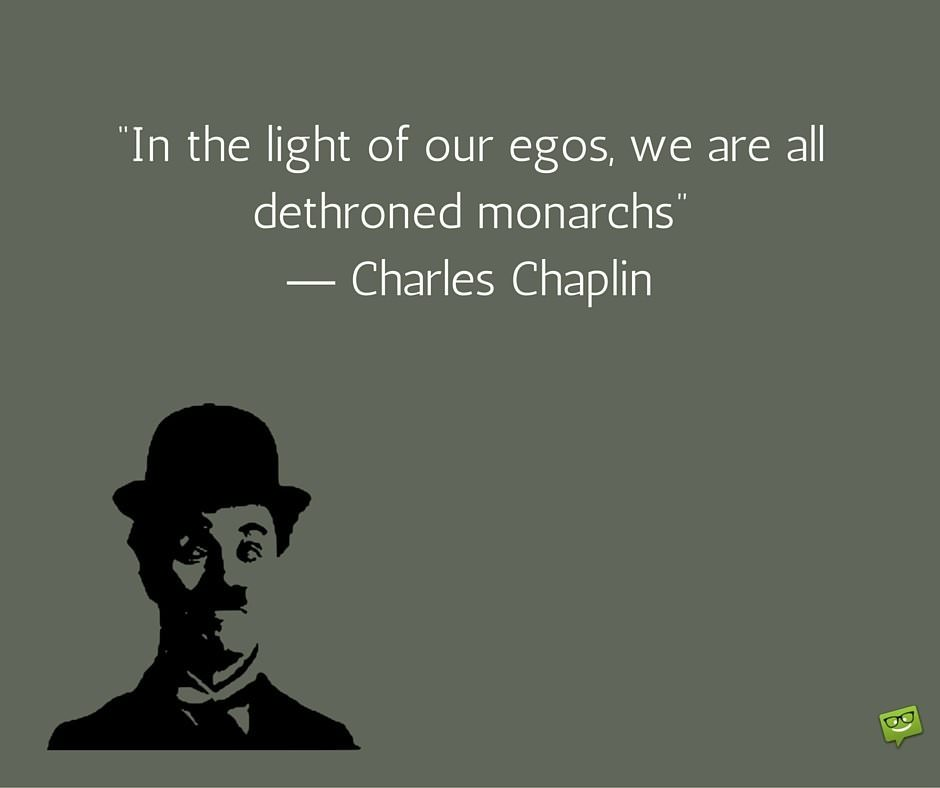 In the light of our egos, we are all dethroned monarchs. Charlie Chaplin