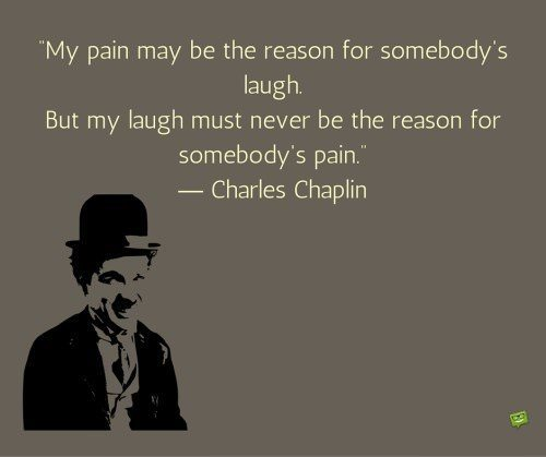 My pain may be the reason for somebody's laugh. But my laugh must never be the reason for somebody's pain. Charlie Chaplin