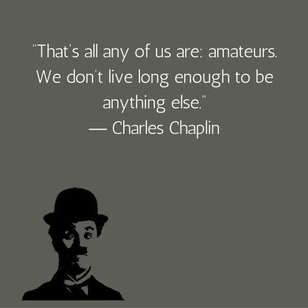 That's all any of us are amateurs. We don't live long enough to be anything else. Charles Chaplin