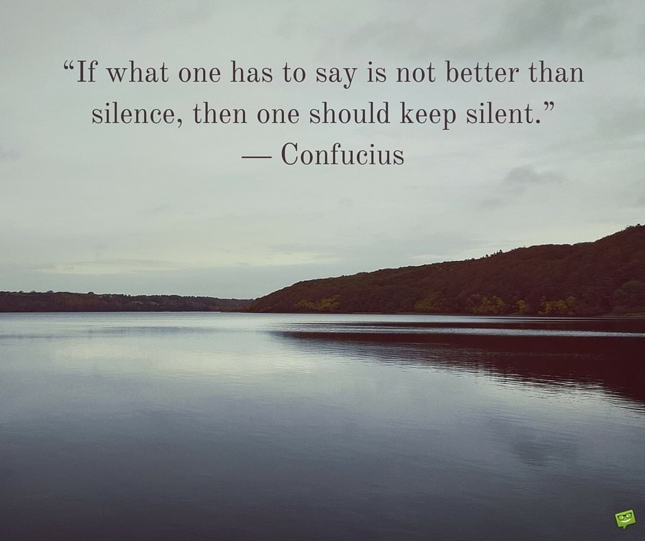 If what one has to say is not better than silence, then one should keep silent. Confucius