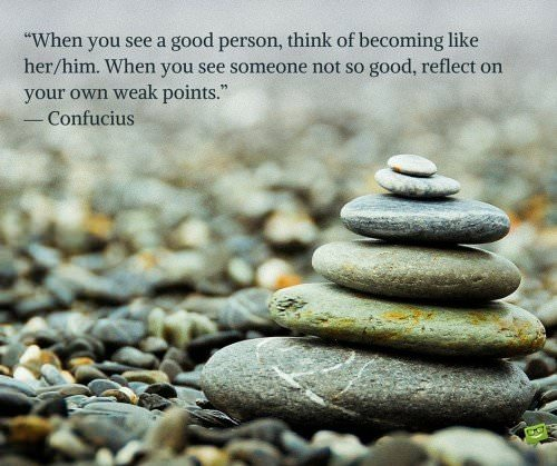 When you see a good person, think of becoming like her-him. When you see someone not so good, reflect on your own weak points. Confucius
