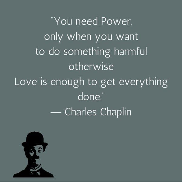 You need Power, only when you want to do something harmful otherwise Love is enough to get everything done. Charles Chaplin