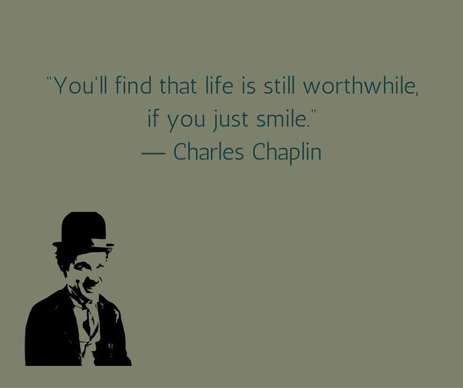 You'll find that life is still worthwhile, if you just smile. Charles Chaplin