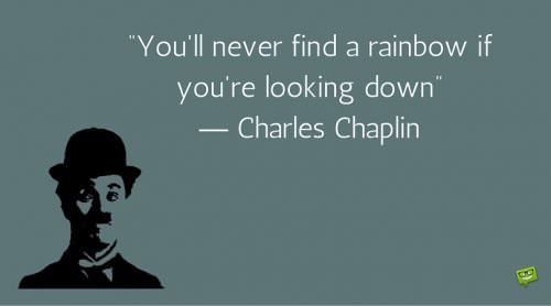 """""""You'll never find a rainbow if you're looking down"""" ― Charles Chaplin"""
