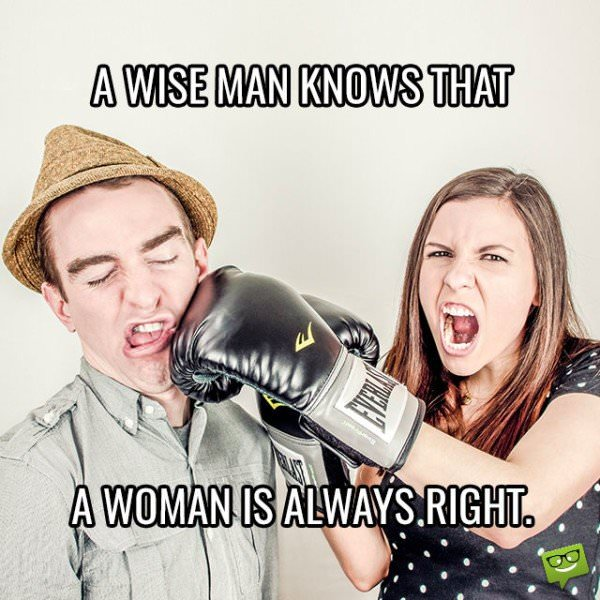 A wise man knows that a woman is always right.