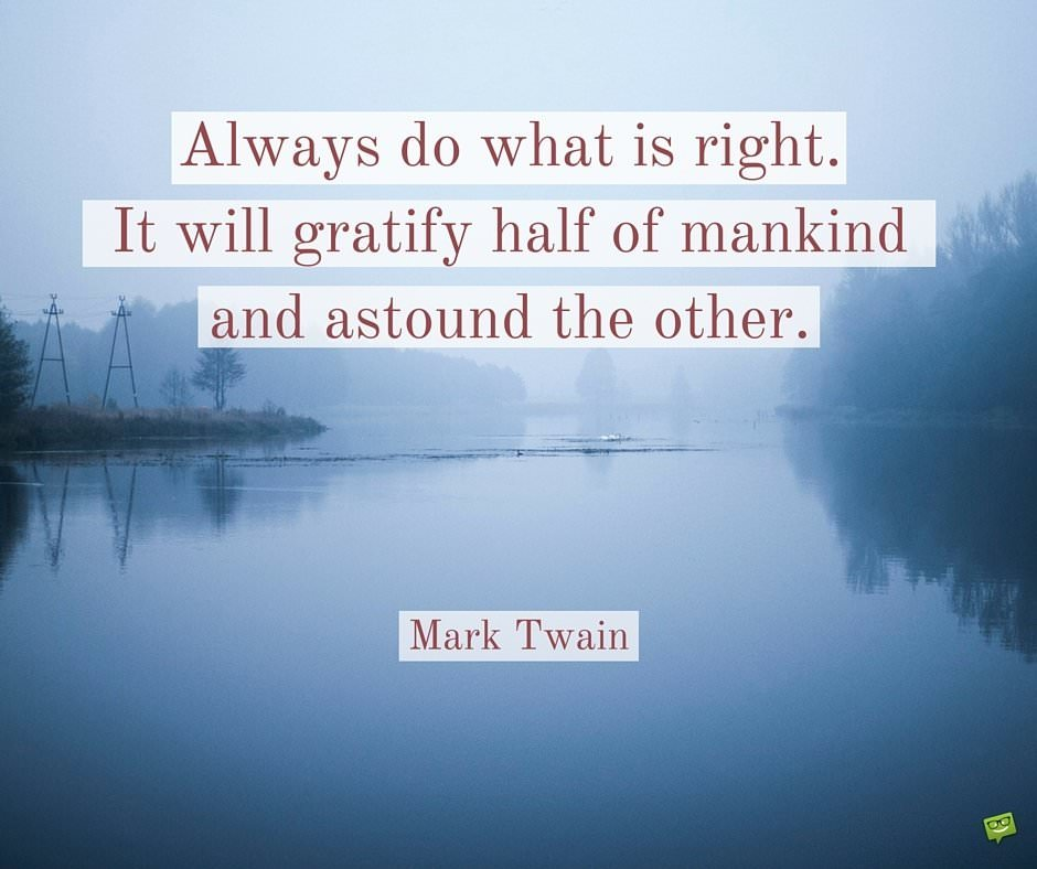 Always do what is right. It will gratify half of mankind and astound the other. Mark Twain.