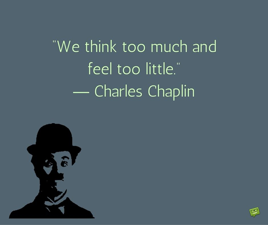 We think too much and feel too little. Charles Chaplin
