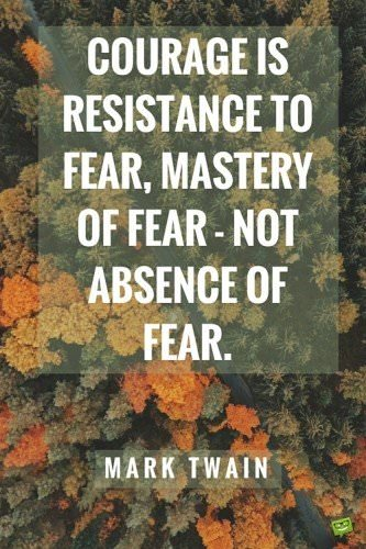 Courage is resistance to fear, mastery of fear - not absence of fear. mark Twain.