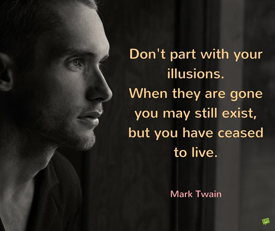 Don't part with your illusions. When they are gone you may still exist, but you have ceased to live. Mark Twain.