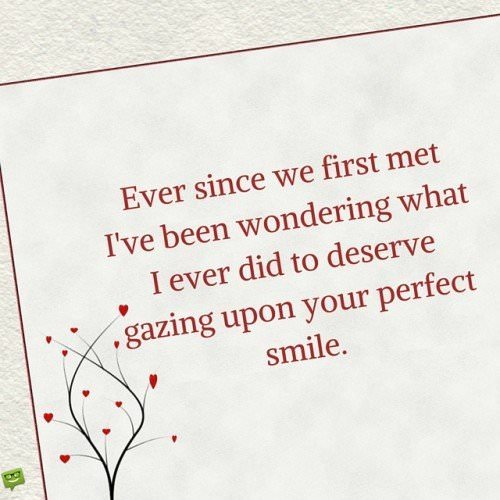 Ever since we first met I've been wondering what I ever did to deserve gazing upon your perfect smile.