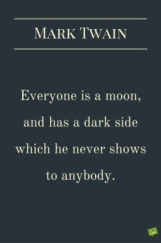 one is a moon, and has a dark side which he never shows to anybody. Mark Twain.