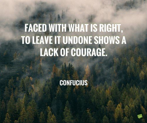 Faced with what is right, to leave it undone shows a lack of courage. Confucius
