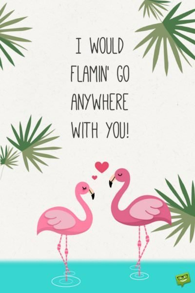 I would famin' go anywhere with you!