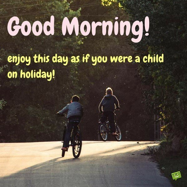 Good Morning! Enjoy this day as if you were a child on holiday!
