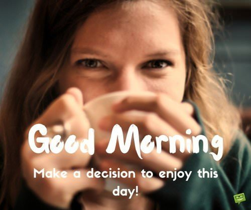 Good Morning. make a decision to enjoy this day!