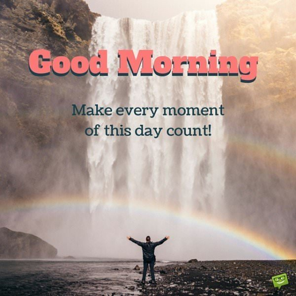 Good Morning. Make every moment of this day count!