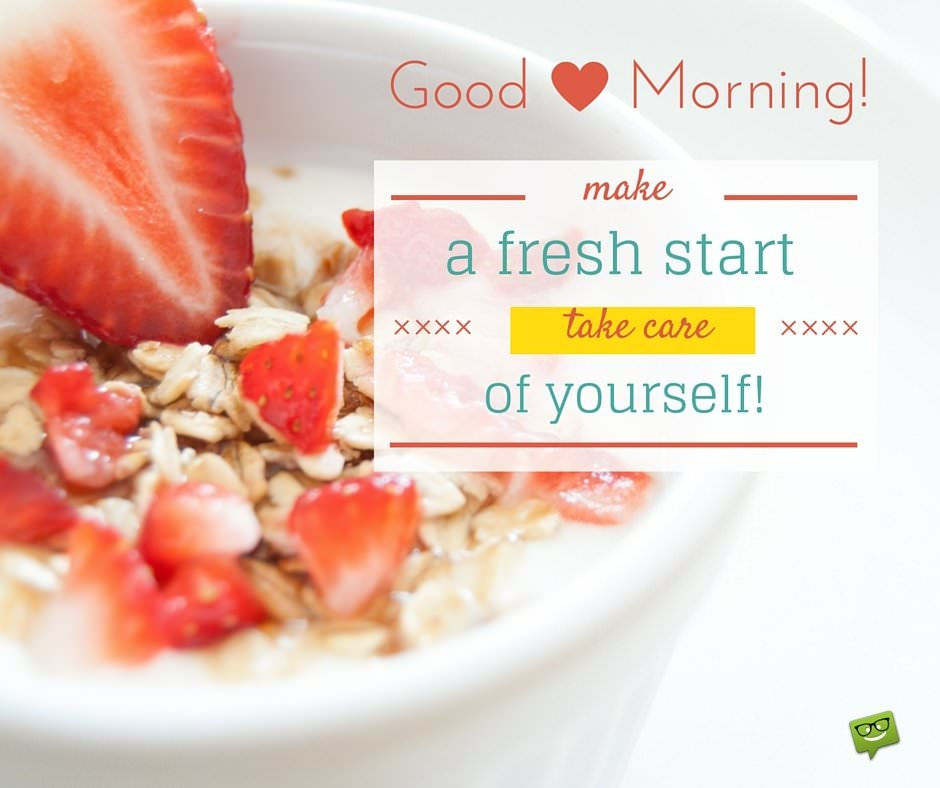 Good Morning! Make a fresh start, take care of yourself!