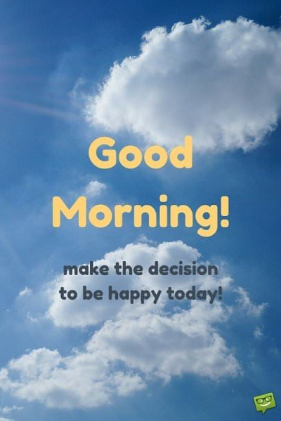 Good Morning! Make the decision to be happy today!