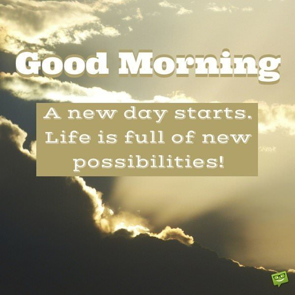 Good Morning! A new day starts. Life is full of new possibilities!