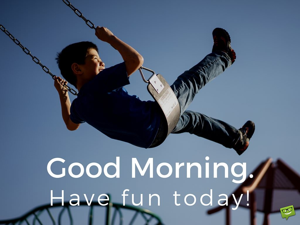 Good Morning! Have fun today.