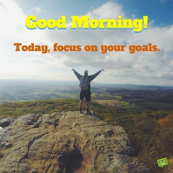 Good Morning! Today, focus on your goals.