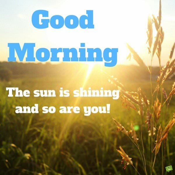 Good Morning. The sun is shining and so are you!