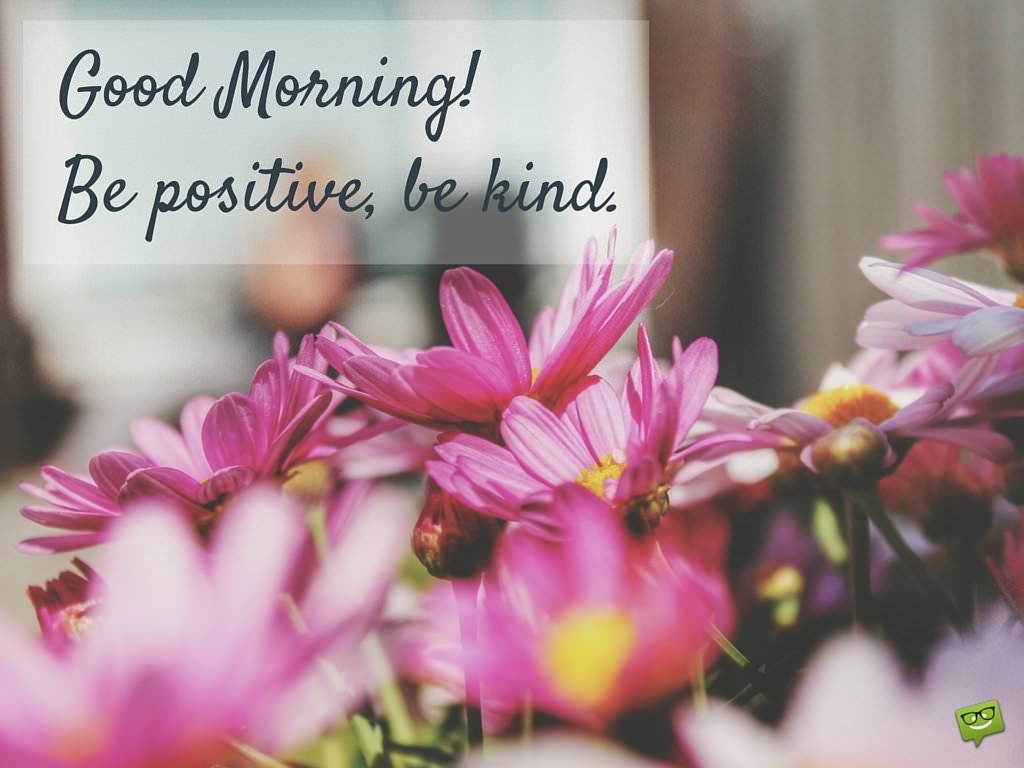 Good Morning. Be positive, be kind.
