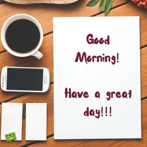 Good Morning! Have a great day!