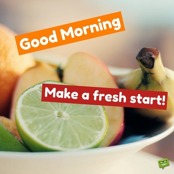 Good Morning. Make a fresh start.