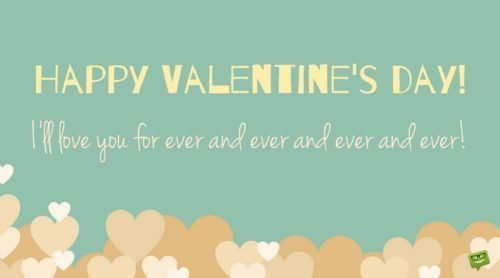 Happy Valentine's day! I'll love you for ever and ever.