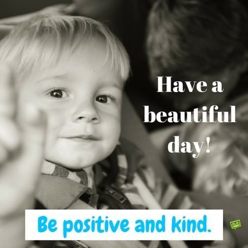 Have a beautiful day! Be positive and kind.