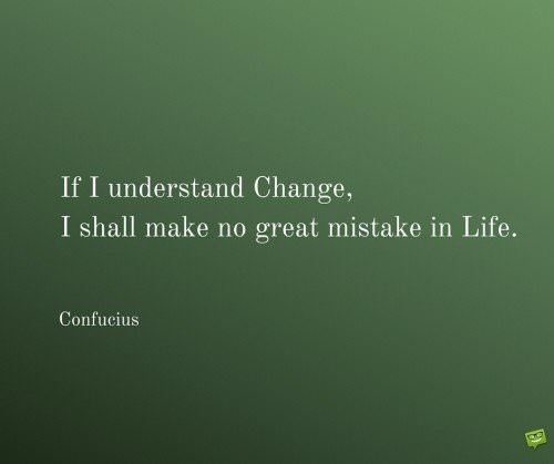 If I understand Change, I shall make no great mistake in Life. Confucius