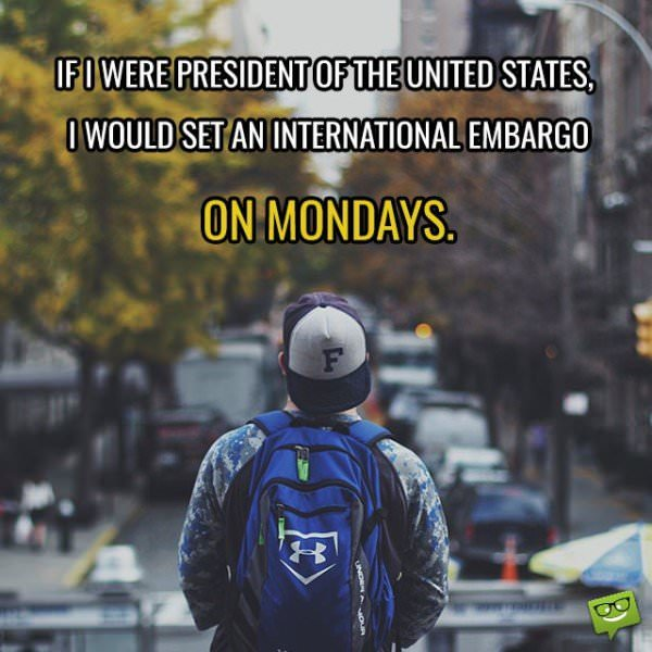 If I were President of the United States, I would set an international embargo on Mondays.